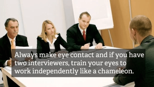 Job - Always make eye contact and if you have two interviewers, train your eyes to work independently like a chameleon.