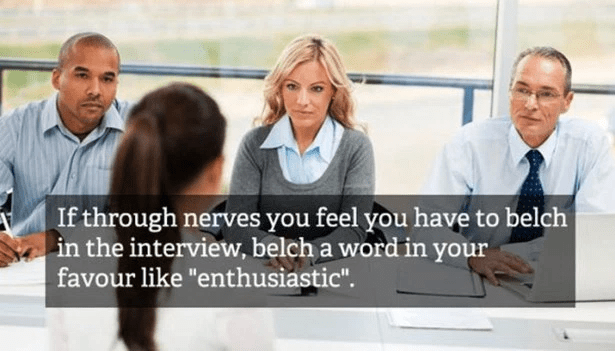 "People - If through nerves you feel you have to belch in the interview, belch a word in your favour like ""enthusiastic"""