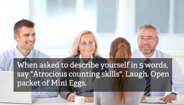 "People - When asked to describe yourself in 5 words, say ""Atrocious counting skills"". Laugh. Open packet of Mini Eggs."