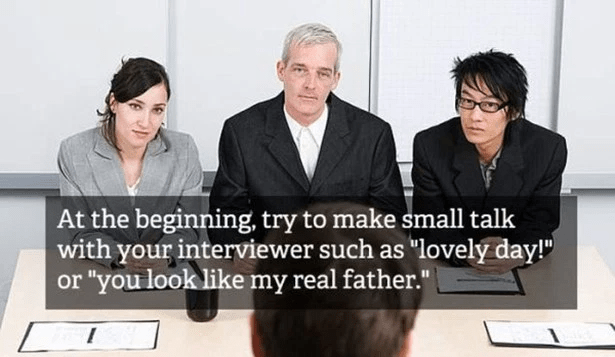 "People - At the beginning, try to make small talk with your interviewer such as ""lovely day! ""you look like my real father."""