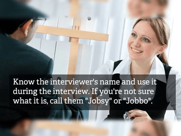 "Job - Know the interviewer's name and use it during the interview. If you're not sure what it is, call them ""Jobsy"" or ""Jobbo""."