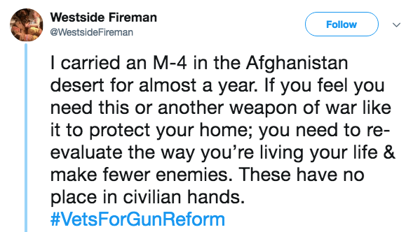 Text - Westside Fireman Follow @WestsideFireman I carried an M-4 in the Afghanistan desert for almost a year. If you feel you need this or another weapon of war like it to protect your home; you need to re- evaluate the way you're living your life & make fewer enemies. These have no place in civilian hands. #VetsForGunReform
