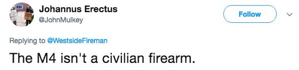 Text - Johannus Erectus Follow @JohnMulkey Replying to @Westside Fireman The M4 isn't a civilian firearm.