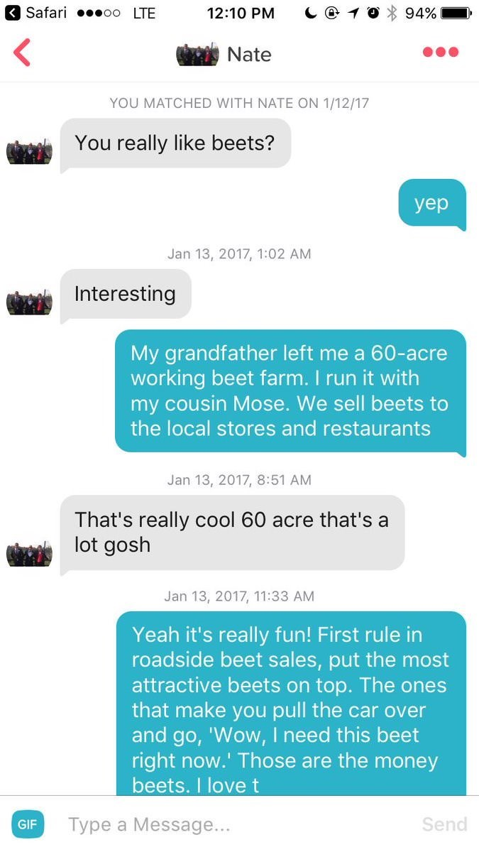 Text - Safari oo LTE 12:10 PM 94% Nate YOU MATCHED WITH NATE ON 1/12/17 You really like beets? yep Jan 13, 2017, 1:02 AM Interesting My grandfather left me a 60-acre working beet farm. I run it with my cousin Mose. We sell beets to the local stores and restaurants Jan 13, 2017, 8:51 AM That's really cool 60 acre that's a lot gosh Jan 13, 2017, 11:33 AM Yeah it's really fun! First rule in roadside beet sales, put the most attractive beets on top. The ones that make you pull the car over and go, '