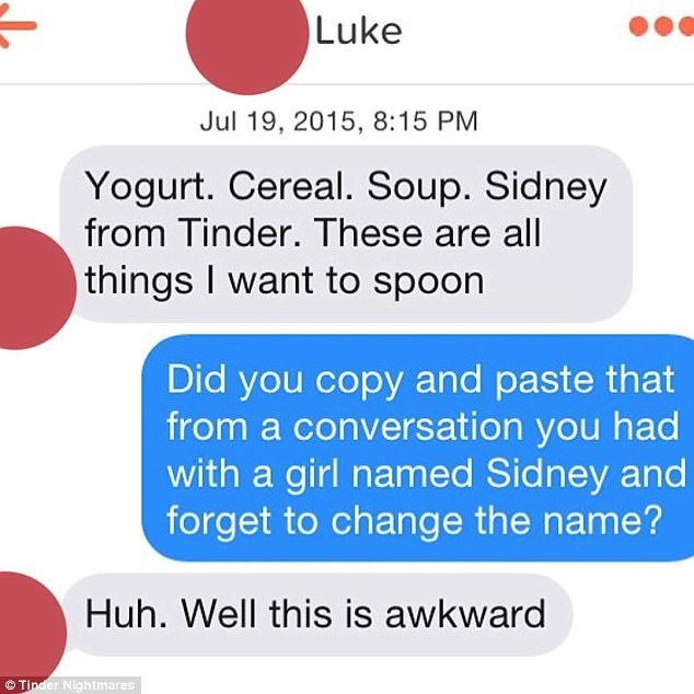 Text - Luke Jul 19, 2015, 8:15 PM Yogurt. Cereal. Soup. Sidney from Tinder. These are all things I want to spoon Did you copy and paste that from a conversation you had with a girl named Sidney and forget to change the name? Huh. Well this is awkward Tinder Nightmares