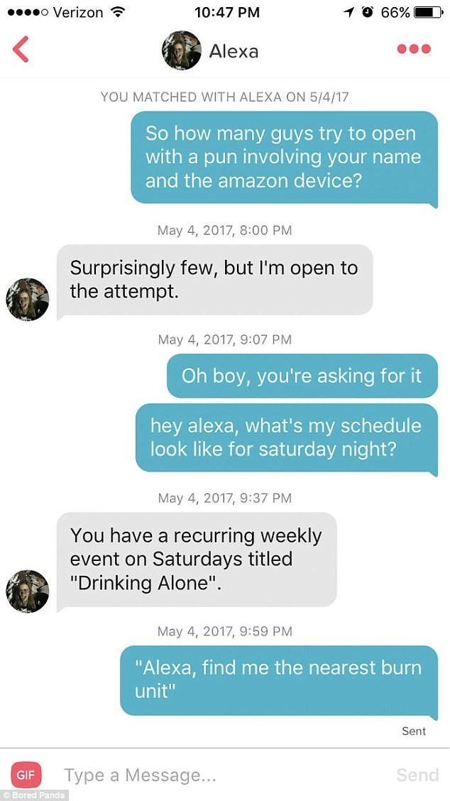 "Text - o Verizon 10:47 PM 66% Alexa YOU MATCHED WITH ALEXA ON 5/4/17 So how many guys try to open with a pun involving your name and the amazon device? May 4, 2017, 8:00 PM Surprisingly few, but I'm open to the attempt. May 4, 2017, 9:07 PM Oh boy, you're asking for it hey alexa, what's my schedule look like for saturday night? May 4, 2017, 9:37 PM You have a recurring weekly event on Saturdays titled ""Drinking Alone"". May 4, 2017, 9:59 PM ""Alexa, find me the nearest burn unit"" Sent Send Type a"