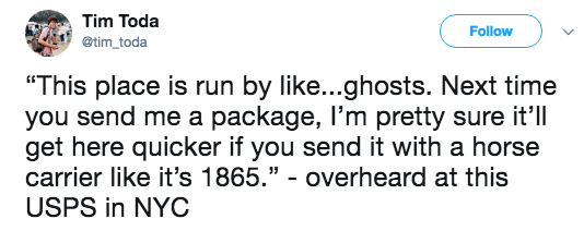 """Text - Tim Toda Follow @tim toda """"This place is run by like...ghosts. Next time you send me a package, I'm pretty sure it'll get here quicker if you send it with a horse carrier like it's 1865."""" - overheard at this USPS in NYC"""