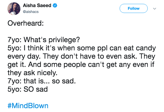 Text - Aisha Saeed Follow @aishacs Overheard: 7yo: What's privilege? 5yo: I think it's when some ppl can eat candy every day. They don't have to even ask. They get it. And some people can't get any even if they ask nicely. 7yo: that is... so sad. 5yo: SO sad #MindBlown