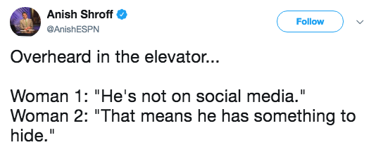 """Text - Anish Shroff Follow @AnishESPN Overheard in the elevator... Woman 1: """"He's not on social media."""" Woman 2: """"That means he has something to hide."""""""