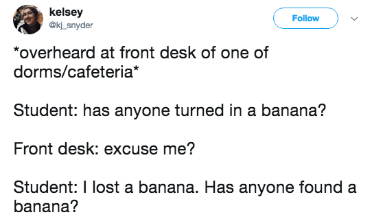 Text - kelsey @kj_snyder Follow *overheard at front desk of one of dorms/cafeteria* Student: has anyone turned in a banana? Front desk: excuse me? Student: I lost a banana. Has anyone found a banana?