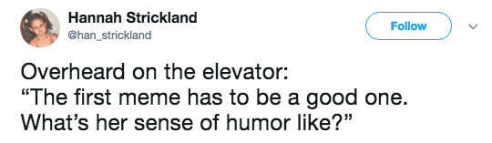 """Text - Hannah Strickland Follow @han_strickland Overheard on the elevator: """"The first meme has to be a good one. What's her sense of humor like?"""""""