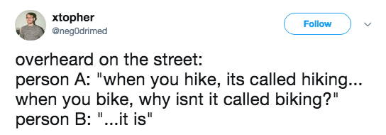 """Text - xtopher @negOdrimed Follow overheard on the street: person A: """"when you hike, its called hiking... when you bike, why isnt it called biking?"""" person B: """"...it is"""""""