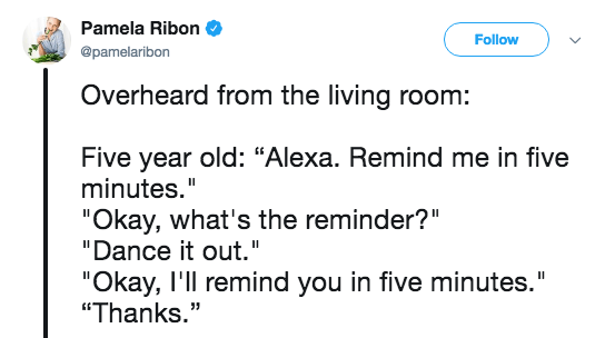 """Text - Pamela Ribon Follow @pamelaribon Overheard from the living room: Five year old: """"Alexa. Remind me in five minutes."""" """"Okay, what's the reminder?"""" """"Dance it out."""". """"Okay, I'll remind you in five minutes."""" """"Thanks."""""""