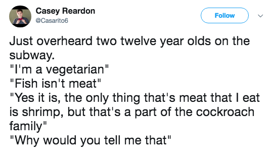 """Text - Casey Reardon Follow Casarito6 Just overheard two twelve year olds on the subway. """"I'm a vegetarian"""" """"Fish isn't meat"""" """"Yes it is, the only thing that's meat that I eat is shrimp, but that's a part of the cockroach family"""" """"Why would you tell me that"""""""