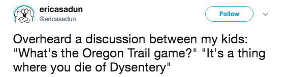 """Text - ericasadun Follow @ericasadun Overheard a discussion between my kids: """"What's the Oregon Trail game?"""" """"It's a thing where you die of Dysentery"""""""