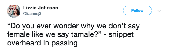 """Text - Lizzie Johnson Follow @lizannej3 """"Do you ever wonder why we don't say female like we say tamale?"""" - snippet overheard in passing"""