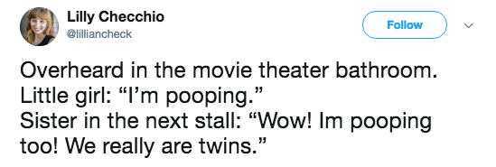 """Text - Lilly Checchio Follow @lilliancheck Overheard in the movie theater bathroom Little girl: """"I'm pooping."""" Sister in the next stall: """"Wow! Im pooping too! We really are twins."""""""