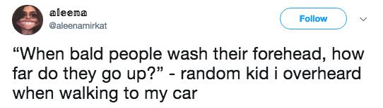 """Text - aleema Follow @aleenamirkat """"When bald people wash their forehead, how far do they go up?"""" - random kid i overheard when walking to my car"""