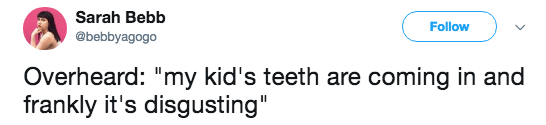 """Text - Sarah Bebb Follow @bebbyagogo Overheard: """"my kid's teeth are coming in and frankly it's disgusting"""""""