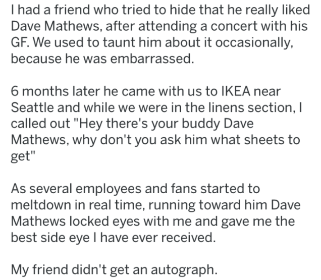 """Text - I had a friend who tried to hide that he really liked Dave Mathews, after attending a concert with his GF. We used to taunt him about it occasionally, because he was embarrassed. 6 months later he came with us to IKEA near Seattle and while we were in the linens section, I called out """"Hey there's your buddy Dave Mathews, why don't you ask him what sheets to get"""" As several employees and fans started to meltdown in real time, running toward him Dave Mathews locked eyes with me and gave me"""