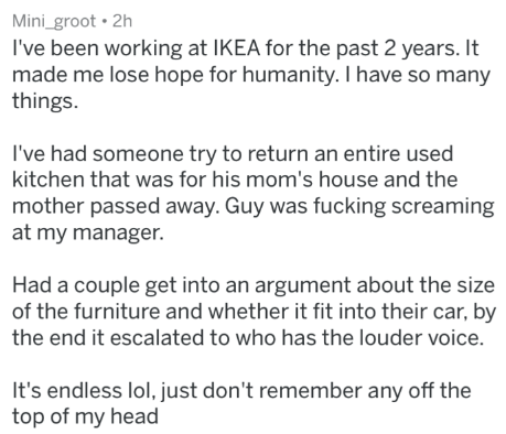 Text - Mini_groot 2h I've been working at IKEA for the past 2 years. It made me lose hope for humanity. I have so many things. I've had someone try to return an entire used kitchen that was for his mom's house and the mother passed away. Guy was fucking screaming at my manager. Had a couple get into an argument about the size of the furniture and whether it fit into their car, by the end it escalated to who has the louder voice. It's endless lol, just don't remember any off the top of my head