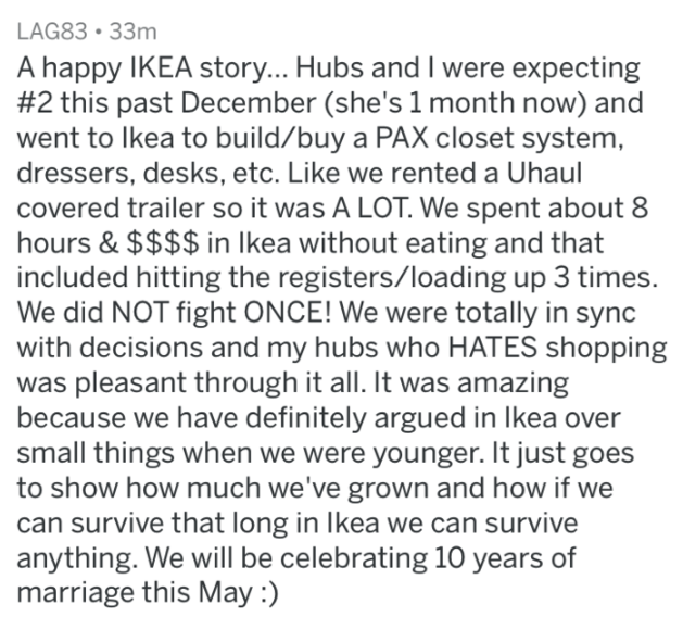 Text - LAG83 33m A happy IKEA story... Hubs and I were expecting #2 this past December (she's 1 month now) and went to lkea to build/buy a PAX closet system, dressers, desks, etc. Like we rented a Uhaul covered trailer so it was A LOT. We spent about 8 hours & $$$$ in Ikea without eating and that included hitting the registers/loading up 3 times. We did NOT fight ONCE! We were totally in sync ith decisions and my hubs who HATES shopping was pleasant through it all. It was amazing because we have