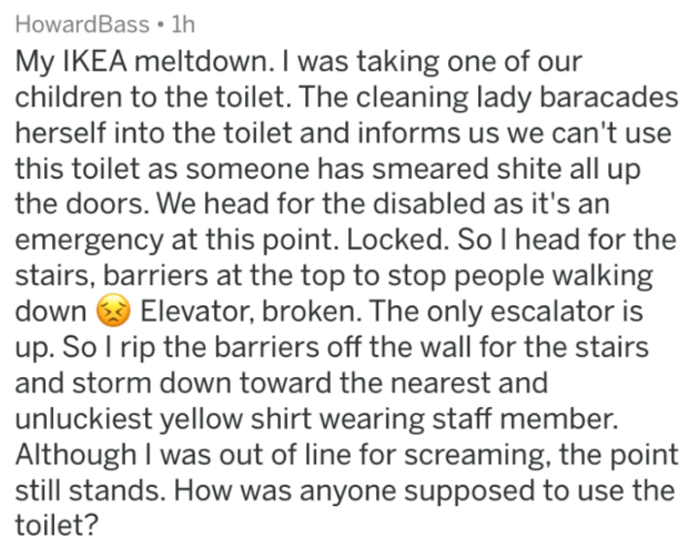 Text - HowardBass 1h My IKEA meltdown. I was taking one of our children to the toilet. The cleaning lady baracades herself into the toilet and informs us we can't use this toilet as someone has smeared shite all up the doors. We head for the disabled as it's an emergency at this point. Locked. So I head for the stairs, barriers at the top to stop people walking down Elevator, broken. The only escalator is up. So I rip the barriers off the wall for the stairs and storm down toward the nearest and
