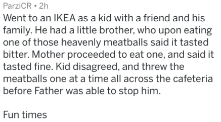 Text - ParziCR 2h Went to an IKEA as a kid with a friend and his family. He had a little brother, who upon eating one of those heavenly meatballs said it tasted bitter. Mother proceeded to eat one, and said it tasted fine. Kid disagreed, and threw the meatballs one at a time all across the cafeteria before Father was able to stop him. Fun times