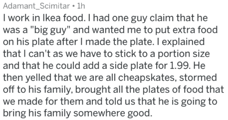 """Text - Adamant_Scimitar 1h I work in lkea food. I had one guy claim that he was a """"big guy"""" and wanted me to put extra food on his plate after I made the plate. Il explained that I can't as we have to stick to a portion size and that he could add a side plate for 1.99. He then yelled that we are all cheapskates, stormed off to his family, brought all the plates of food that we made for them and told us that he is going to bring his family somewhere good"""