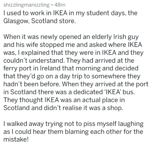 Text - shizzlingmanizzling 48m l used to work in IKEA in my student days, the Glasgow, Scotland store. When it was newly opened an elderly Irish guy and his wife stopped me and asked where IKEA was, I explained that they were in IKEA and they couldn't understand. They had arrived at the ferry port in Ireland that morning and decided that they'd go on a day trip to somewhere they hadn't been before. When they arrived at the port in Scotland there was a dedicated 'IKEA' bus They thought IKEA was a