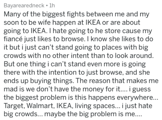 Text - Bayarearedneck 1h Many of the biggest fights between me and my soon to be wife happen at IKEA or are about going to IKEA. I hate going to he store cause my fiancé just likes to browse. I know she likes to do it but i just can't stand going to places with big crowds with no other intent than to look around But one thing i can't stand even more is going there with the intention to just browse, and she ends up buying things. The reason that makes me mad is we don't have the money for it... i