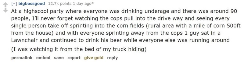 Text - [-] bigbossgood 12.7k points 1 day ago* At a highscool party where everyone was drinking underage and there was around 90 people, I'll never forget watching the cops pull into the drive way and seeing every single person take off sprinting into the corn fields (rural area with a mile of corn 500ft from the house) and with everyone sprinting away from the cops 1 guy sat in a Lawnchair and continued to drink his beer while everyone else was running around (I was watching it from the bed of