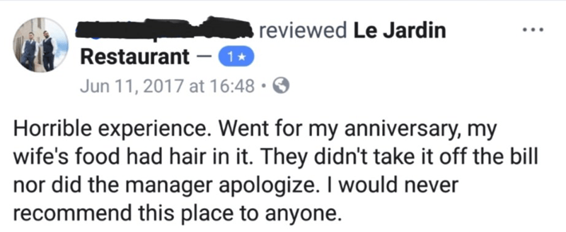 facebook review of restaurant Horrible experience. Went for my anniversary, my wife's food had hair in it. They didn't take it off the bill nor did the manager apologize. I would never recommend this place to anyone.