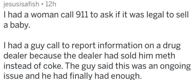 Text - jesusisafish 12h I had a woman call 911 to ask if it was legal to sell a baby. T had a guy call to report information on a drug dealer because the dealer had sold him meth instead of coke. The guy said this was an ongoing issue and he had finally had enough