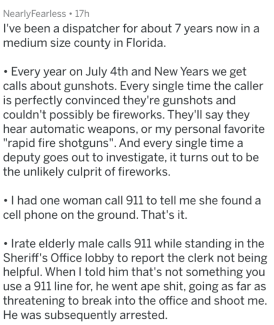 """Text - NearlyFearless 17h I've been a dispatcher for about 7 years now in a medium size county in Florida. Every year on July 4th and New Years we get calls about gunshots. Every single time the caller is perfectly convinced they're gunshots and couldn't possibly be fireworks. They'll say they hear automatic weapons, or my personal favorite """"rapid fire shotguns"""". And every single time a deputy goes out to investigate, it turns out to be the unlikely culprit of fireworks. I had one woman call 911"""