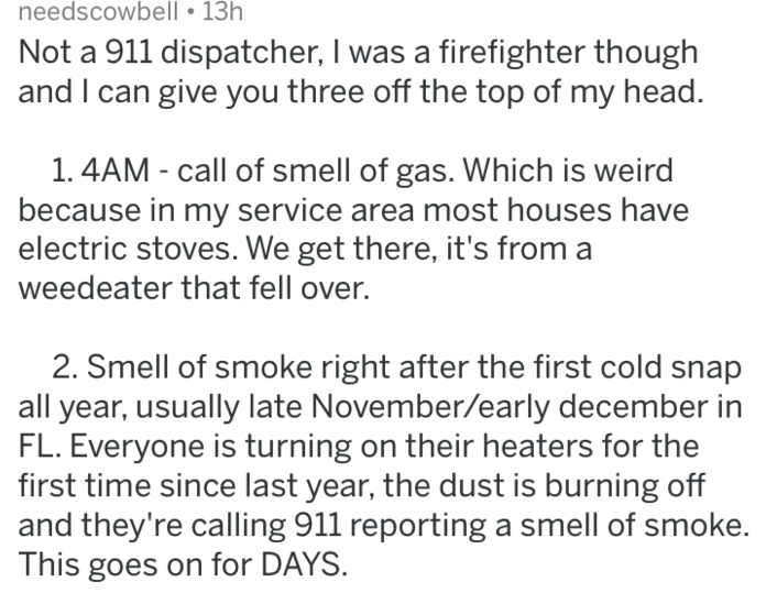Text - needscowbell 13h Not a 911 dispatcher, I was a firefighter though and I can give you three off the top of my head. 1. 4AM - call of smell of gas. Which is weird because in my service area most houses have electric stoves. We get there, it's from weedeater that fell over. 2. Smell of smoke right after the first cold snap all year, usually late November/early december in FL. Everyone is turning on their heaters for the first time since last year, the dust is burning off and they're calling
