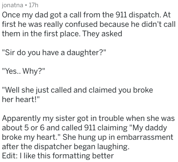 """Text - jonatna 17h Once my dad got a call from the 911 dispatch. At first he was really confused because he didn't call them in the first place. They asked """"Sir do you have a daughter?"""" """"Yes.. Why?"""" """"Well she just called and claimed you broke her heart!"""" Apparently my sister got in trouble when she was about 5 or 6 and called 911 claiming """"My daddy broke my heart."""" She hung up in embarrassment after the dispatcher began laughing. Edit: I like this formatting better"""