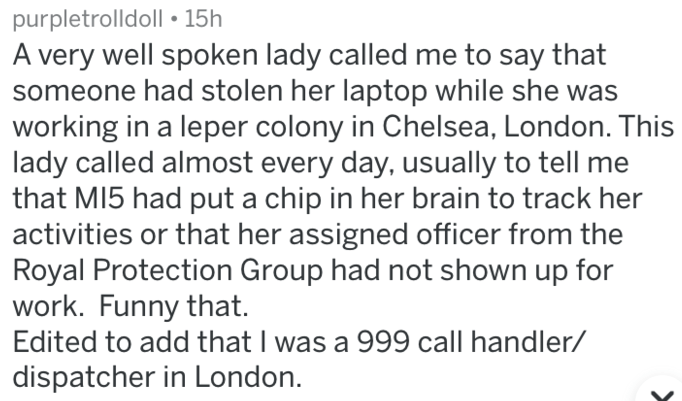 Text - purpletrolldoll 15h A very well spoken lady called me to say that someone had stolen her laptop while she was working in a leper colony in Chelsea, London. This lady called almost every day, usually to tell me that MI5 had put a chip in her brain to track her activities or that her assigned officer from the Royal Protection Group had not shown up for work. Funny that. Edited to add that I was a 999 call handler/ dispatcher in London.