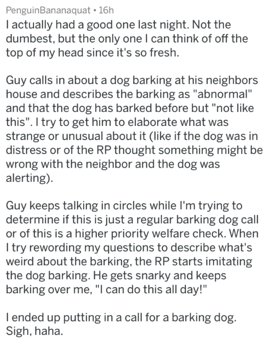 """Text - PenguinBananaquat 16h I actually had a good one last night. Not the dumbest, but the only one I can think of off the top of my head since it's so fresh. Guy calls in about a dog barking at his neighbors house and describes the barking as """"abnormal"""" and that the dog has barked before but """"not like this"""". I try to get him to elaborate what was strange or unusual about it (like if the dog was in distress or of the RP thought something might be wrong with the neighbor and the dog was alerting"""