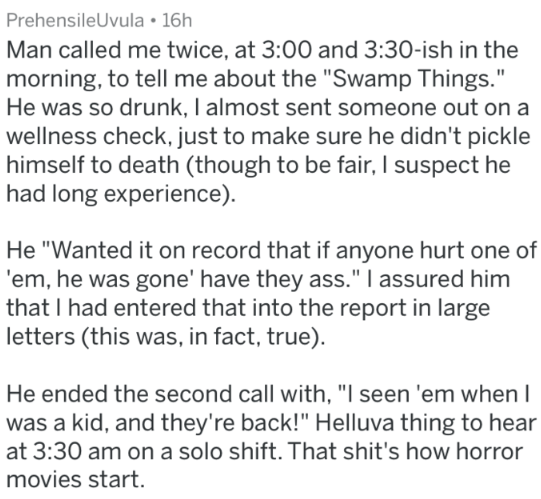 """Text - PrehensileUvula 16h Man called me twice, at 3:00 and 3:30-ish in the morning, to tell me about the """"Swamp Things."""" He was so drunk, I almost sent someone out on a wellness check, just to make sure he didn't pickle himself to death (though to be fair, I suspect he had long experience). He """"Wanted it on record that if anyone hurt one of 'em, he was gone' have they ass."""" I assured him that I had entered that into the report in large letters (this was, in fact, true). He ended the second call"""
