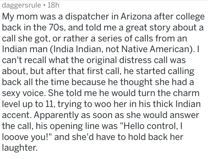Text - daggersrule 18h My mom was a dispatcher in Arizona after college back in the 70s, and told me a great story about call she got, or rather a series of calls from an Indian man (India Indian, not Native American). I can't recall what the original distress call was about, but after that first call, he started calling back all the time because he thought she had a sexy voice. She told me he would turn the charm level up to 11, trying to woo her in his thick Indian accent. Apparently as soon a