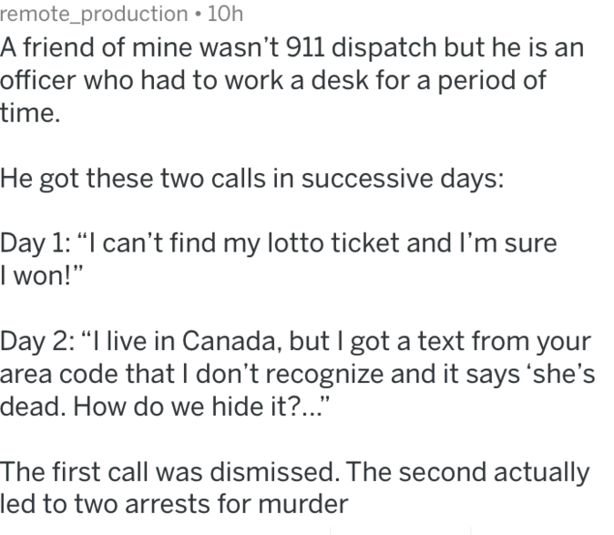 """Text - remote_production 10h A friend of mine wasn't 911 dispatch but he is an officer who had to work a desk for a period of time. He got these two calls in successive days: Day 1: """"I can't find my lotto ticket and I'm sure I won!"""" Day 2: """"I live in Canada, but I got a text from your area code that I don't recognize and it says 'she's dead. How do we hide it?... The first call was dismissed. The second actually led to two arrests for murder"""