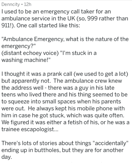 """Text - Denncity 12h I used to be an emergency call taker for an ambulance service in the UK (so, 999 rather than 911!). One call started like this: """"Ambulance Emergency, what is the nature of the emergency?"""" (distant echoey voice) """"I'm stuck in a washing machine! I thought it was a prank call (we used to get a lot) but apparently not. The ambulance crew knew the address well - there was a guy in his late teens who lived there and his thing seemed to be to squeeze into small spaces when his paren"""