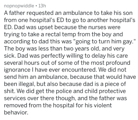 """Text - nopnopwiddle 13h A father requested an ambulance to take his son from one hospital's ED to go to another hospital's ED. Dad was upset because the nurses were trying to take a rectal temp from the boy and according to dad this was """"going to turn him gay."""" The boy was less than two years old, and very sick. Dad was perfectly willing to delay his care several hours out of some of the most profound ignorance I have ever encountered. We did not send him an ambulance, because that would have be"""