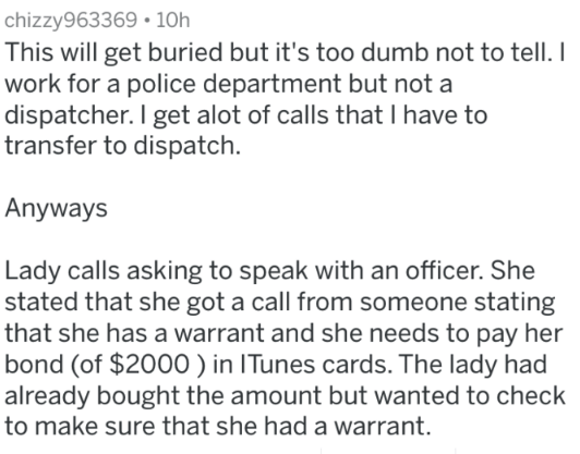 Text - chizzy963369 10h This will get buried but it's too dumb not to tell. I work for a police department but not a dispatcher. I get alot of calls that I have to transfer to dispatch. Anyways Lady calls asking to speak with an officer. She stated that she got a call from someone stating that she has a warrant and she needs to pay her bond (of $2000 ) in ITunes cards. The lady had already bought the amount but wanted to check to make sure that she had a warrant.