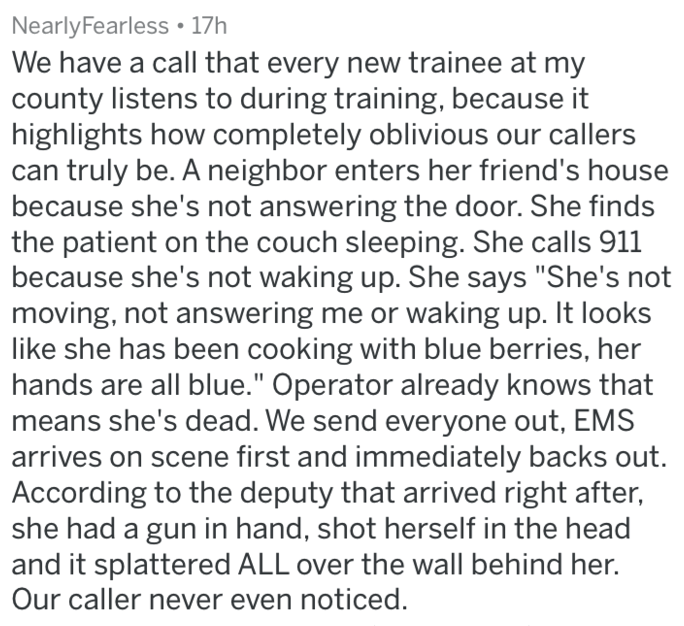 """Text - NearlyFearless 17h We have a call that every new trainee at my county listens to during training, because it highlights how completely oblivious our callers can truly be. A neighbor enters her friend's house because she's not answering the door. She finds the patient on the couch sleeping. She calls 911 because she's not waking up. She says """"She's not moving, not answering me or waking up. It looks like she has been cooking with blue berries, her hands are all blue."""" Operator already know"""