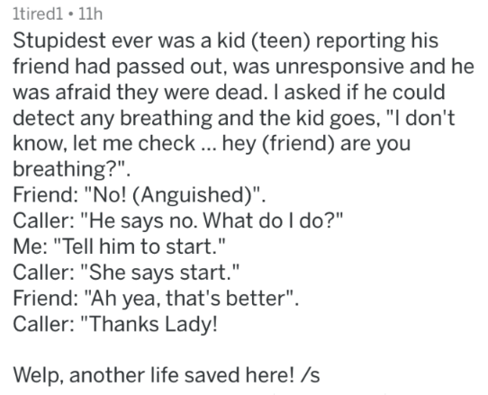 """Text - 1tiredl 11h Stupidest ever was a kid (teen) reporting his friend had passed out, was unresponsive and he was afraid they were dead. I asked if he could detect any breathing and the kid goes, """"I don't know, let me check ... hey (friend) are you breathing?"""" Friend: """"No! (Anguished)"""" Caller: """"He says no. What do l do?"""" Me: """"Tell him to start."""" Caller: """"She says start."""" Friend: """"Ah yea, that's better"""". Caller: """"Thanks Lady! Welp, another life saved here! /s"""