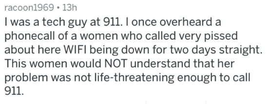 Text - racoon1969 13h I was a tech guy at 911. I once overheard a phonecall of a women who called very pissed about here WIFI being down for two days straight This women would NOT understand that her problem was not life-threatening enough to call 911