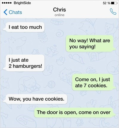Text - 52 % BrightSide Chris KChats online I eat too much No way! What are you saying! I just ate 2 hamburgers! Come on, I just ate 7 cookies. Wow, you have cookies. The door is open, come on over