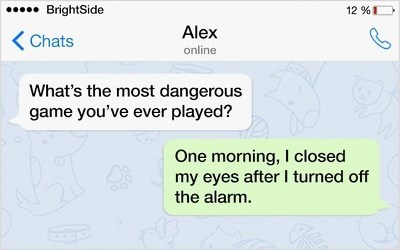 Text - BrightSide 12 % Alex KChats online What's the most dangerous game you've ever played? One morning, I closed my eyes after I turned off the alarm.